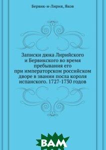 Записки дюка Лирийского и Бервикского во время пребывания его при императорском российском дворе в звании посла короля испанского. 1727-1730 годов