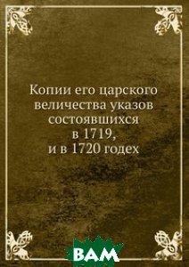 Копии его царского величества указов состоявшихся в 1719, и в 1720 годех