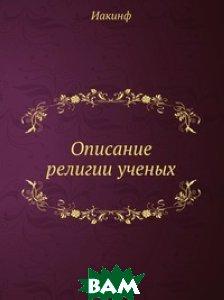 Купить Описание религии ученых, Книга по Требованию, Иакинф, 978-5-458-06862-8