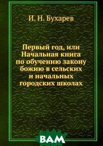 Купить Первый год, или Начальная книга по обучению закону божию в сельских и начальных городских школах, Книга по Требованию, И. Н. Бухарев, 978-5-458-15528-1