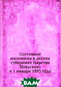 Купить Состояние населения в десяти губерниях Царства Польского к 1 января 1893 года, Книга по Требованию, 978-5-458-15544-1