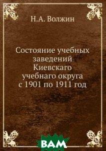 Купить Состояние учебных заведений Киевскаго учебнаго округа с 1901 по 1911 год, Книга по Требованию, Н.А. Волжин, 978-5-458-06916-8