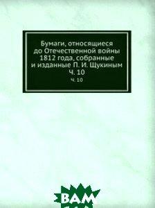 Купить Бумаги, относящиеся до Отечественной войны 1812 года, собранные и изданные П. И. Щукиным, Книга по Требованию, 978-5-458-06918-2