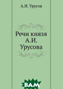 Купить Речи князя А.И. Урусова, Книга по Требованию, 978-5-458-06925-0
