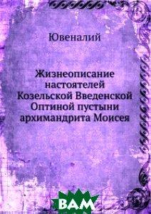 Купить Жизнеописание настоятелей Козельской Введенской Оптиной пустыни архимандрита Моисея, Книга по Требованию, Ювеналий, 978-5-458-12712-7