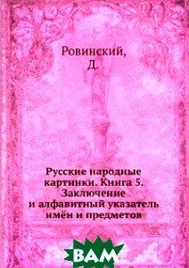 Купить Русские народные картинки. Книга 5. Заключение и алфавитный указатель имён и предметов, Книга по Требованию, Ровинский, 978-5-458-15591-5