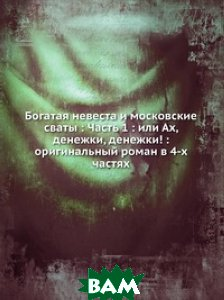 Богатая невеста и московские сваты : Часть 1 : или Ах, денежки, денежки! : оригинальный роман в 4-х частях