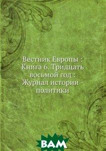 Купить Вестник Европы : Книга 6. Тридцать восьмой год : Журнал истории - политики, Книга по Требованию, 978-5-458-15618-9
