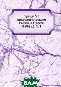 Купить Труды VI Археологического съезда в Одессе (1884 г.) Т. 1, Книга по Требованию, 978-5-458-09957-8