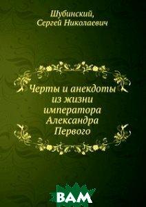 Купить Черты и анекдоты из жизни императора Александра Первого, Книга по Требованию, Шубинский, 978-5-458-12783-7
