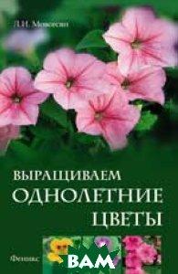 Купить Выращиваем однолетние цветы, Омега - Л, Мовсесян Л.И., 978-5-222-19378-5