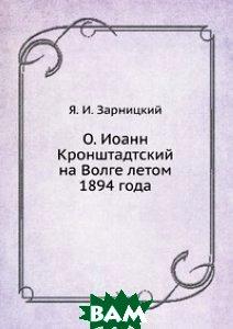 Купить О. Иоанн Кронштадтский на Волге летом 1894 года, Книга по Требованию, Я. И. Зарницкий, 978-5-458-06910-6