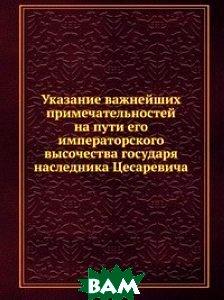 Купить Указание важнейших примечательностей на пути его императорского высочества государя наследника Цесаревича, Книга по Требованию, 978-5-458-15667-7