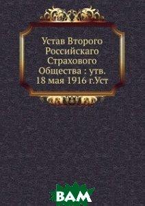 Купить Устав Второго Российскаго Страхового Общества : утв. 18 мая 1916 г.Уст, Книга по Требованию, 978-5-458-12836-0