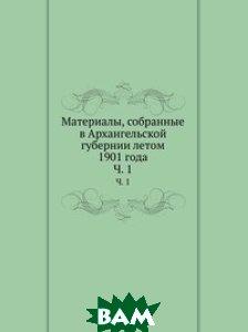 Купить Материалы, собранные в Архангельской губернии летом 1901 года, Книга по Требованию, 978-5-458-10066-3