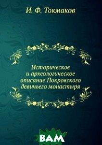 Купить Историческое и археологическое описание Покровского девичьего монастыря, Книга по Требованию, И. Ф. Токмаков, 978-5-458-07123-9