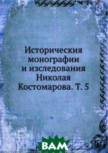 Купить Историческия монографии и изследования Николая Костомарова. Т. 5, Книга по Требованию, 978-5-458-12933-6