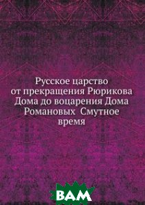 Купить Русское царство от прекращения Рюрикова Дома до воцарения Дома Романовых Смутное время, Книга по Требованию, 978-5-458-12934-3