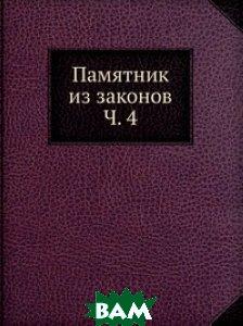 Купить Памятник из законов Ч. 4, Книга по Требованию, 978-5-458-10181-3