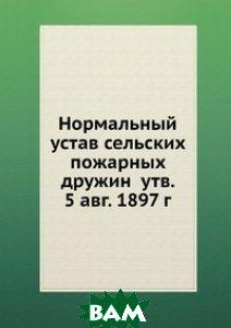Нормальный устав сельских пожарных дружин утв. 5 авг. 1897 г.