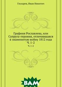 Купить Графиня Рославлева, или Супруга-героиня, отличившаяся в знаменитую войну 1812 года, Книга по Требованию, Глухарев, 978-5-458-07290-8