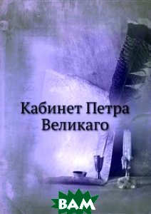 Купить Кабинет Петра Великаго, Книга по Требованию, 978-5-458-07345-5