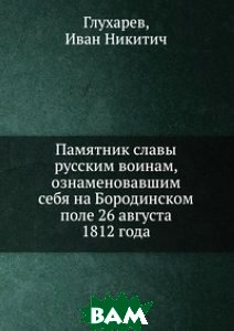 Купить Памятник славы русским воинам, ознаменовавшим себя на Бородинском поле 26 августа 1812 года, Книга по Требованию, Глухарев, 978-5-458-10287-2