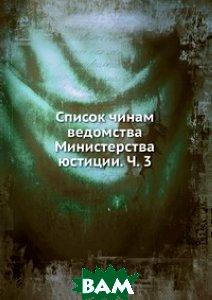 Купить Список чинам ведомства Министерства юстиции. Ч. 3, Книга по Требованию, 978-5-458-10293-3