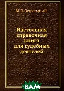 Купить Настольная справочная книга для судебных деятелей, Книга по Требованию, М. Я. Острогорский, 978-5-458-07392-9