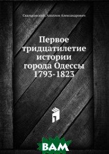 Купить Первое тридцатилетие истории города Одессы 1793-1823, Книга по Требованию, Скальковский, 978-5-458-16089-6