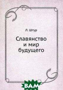 Купить Славянство и мир будущего, Книга по Требованию, Л. Штур, 978-5-458-10369-5
