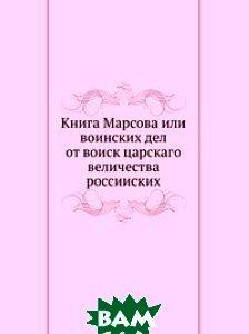 Купить Книга Марсова или воинских дел от воиск царскаго величества россииских., Книга по Требованию, 978-5-458-13286-2