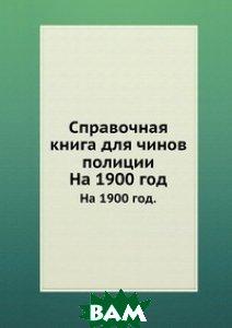 Купить Справочная книга для чинов полиции, Книга по Требованию, А. Н. Букуновский, 978-5-458-16224-1