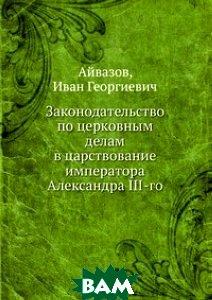 Купить Законодательство по церковным делам в царствование императора Александра III-го, Книга по Требованию, Айвазов, 978-5-458-16236-4