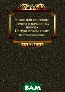 Купить Книга для классного чтения в начальных школах, Книга по Требованию, 978-5-458-16267-8