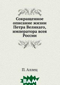 Купить Сокращенное описание жизни Петра Великаго, императора всея России, Книга по Требованию, П. Аллец, 978-5-458-07619-7