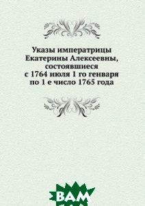 Купить Указы императрицы Екатерины Алексеевны, состоявшиеся с 1764 июля 1 го генваря по 1 е число 1765 года., Книга по Требованию, 978-5-458-16326-2