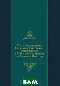 Указы императрицы Екатерины Алексеевны, состоявшиеся с 1763 июля 1 го генваря по 1 е число 1764 года.