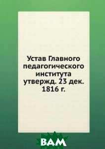 Купить Устав Главного педагогического института, Книга по Требованию, 978-5-458-13619-8