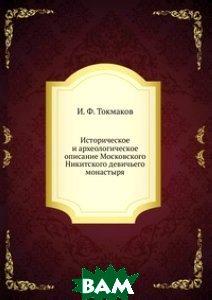 Купить Историческое и археологическое описание Московского Никитского девичьего монастыря, Книга по Требованию, И. Ф. Токмаков, 978-5-458-16533-4