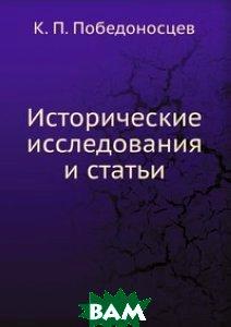 Купить Исторические исследования и статьи, Книга по Требованию, К. П. Победоносцев, 978-5-458-13663-1