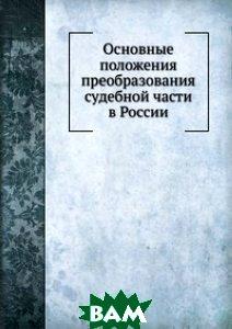 Купить Основные положения преобразования судебной части в России, Книга по Требованию, 978-5-458-16604-1