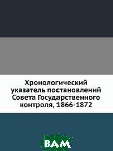 Купить Хронологический указатель постановлений Совета Государственного контроля, 1866-1872, Книга по Требованию, 978-5-458-13740-9