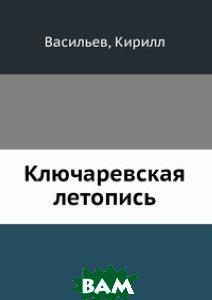 Купить Ключаревская летопись, Книга по Требованию, Васильев, 978-5-458-13834-5