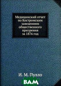 Купить Медицинский отчет по Костромским заведениям общественного призрения, Книга по Требованию, И. М. Пулло, 978-5-458-13851-2