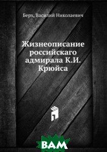 Купить Жизнеописание российскаго адмирала К.И. Крюйса., Книга по Требованию, Берх, 978-5-458-13910-6