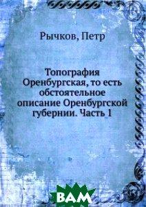 Купить Топография Оренбургская, то есть обстоятельное описание Оренбургской губернии. Часть 1, Книга по Требованию, Рычков, 978-5-458-08182-5