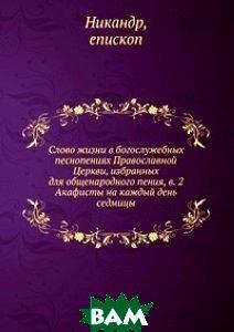Купить Слово жизни в богослужебных песнопениях Православной Церкви, избранных для общенародного пения, в. 2, Книга по Требованию, Никандр, 978-5-458-14114-7