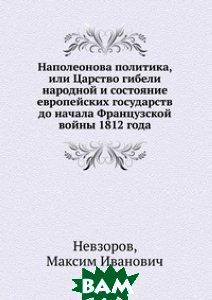 Купить Наполеонова политика, или Царство гибели народной и состояние европейских государств до начала Французской войны 1812 года, Книга по Требованию, Невзоров, 978-5-458-17250-9