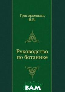 Купить Руководство по ботанике, Книга по Требованию, Григорьевым, 978-5-458-14374-5